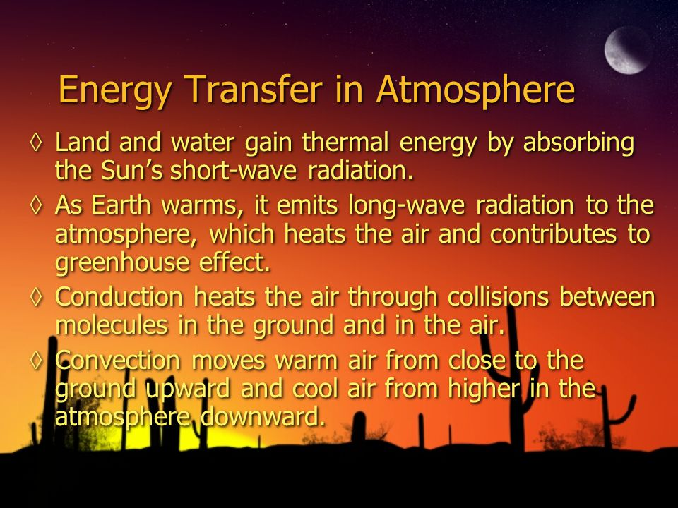 Energy Transfer in Atmosphere Land and water gain thermal energy by absorbing the Suns short-wave radiation. As Earth warms, it emits long-wave radiat