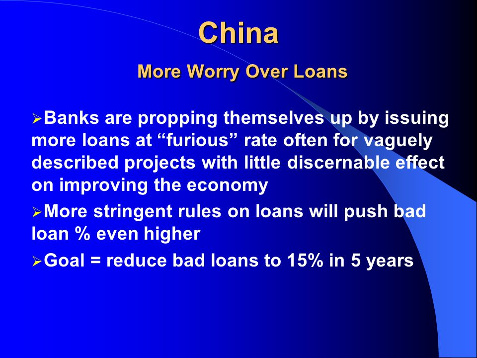 China More Worry Over Loans Dai Xianglung, Head of Central Bank recently said 25-30% loans are not being repaid Standard & Poor estimates it is 2X as bad as stated, i.e., 50% loans are bad US banks with assets > $1billion just 1.5% of loans are more than 90 days overdue In Japan bank bad loans are not not more than 15%