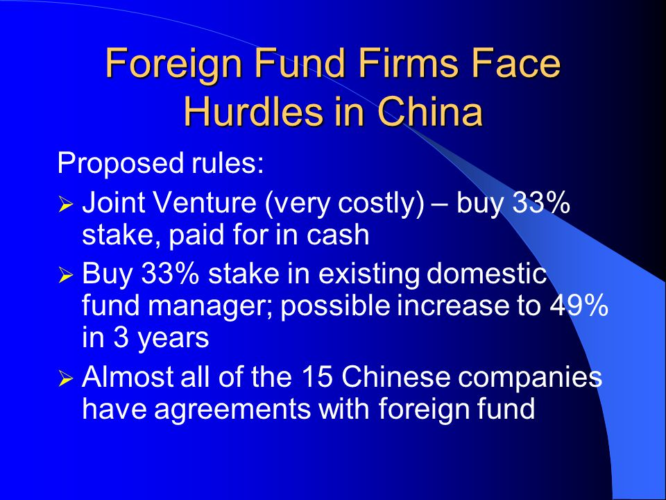 Foreign Fund Firms Face Hurdles in China As China joins WTO - European and US fund firms competing to find Chinese partners for access to: $600 million invested in Chinese stock market Hundreds of billions stashed away in bank deposits, state pension funds and social security