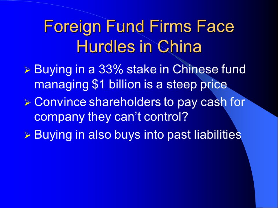Foreign Fund Firms Face Hurdles in China Proposed rules: Joint Venture (very costly) – buy 33% stake, paid for in cash Buy 33% stake in existing domestic fund manager; possible increase to 49% in 3 years Almost all of the 15 Chinese companies have agreements with foreign fund