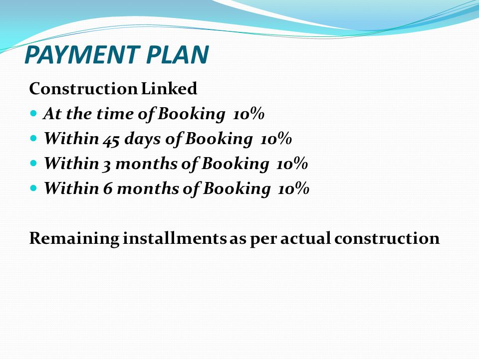 PAYMENT PLAN Construction Linked At the time of Booking 10% Within 45 days of Booking 10% Within 3 months of Booking 10% Within 6 months of Booking 10% Remaining installments as per actual construction