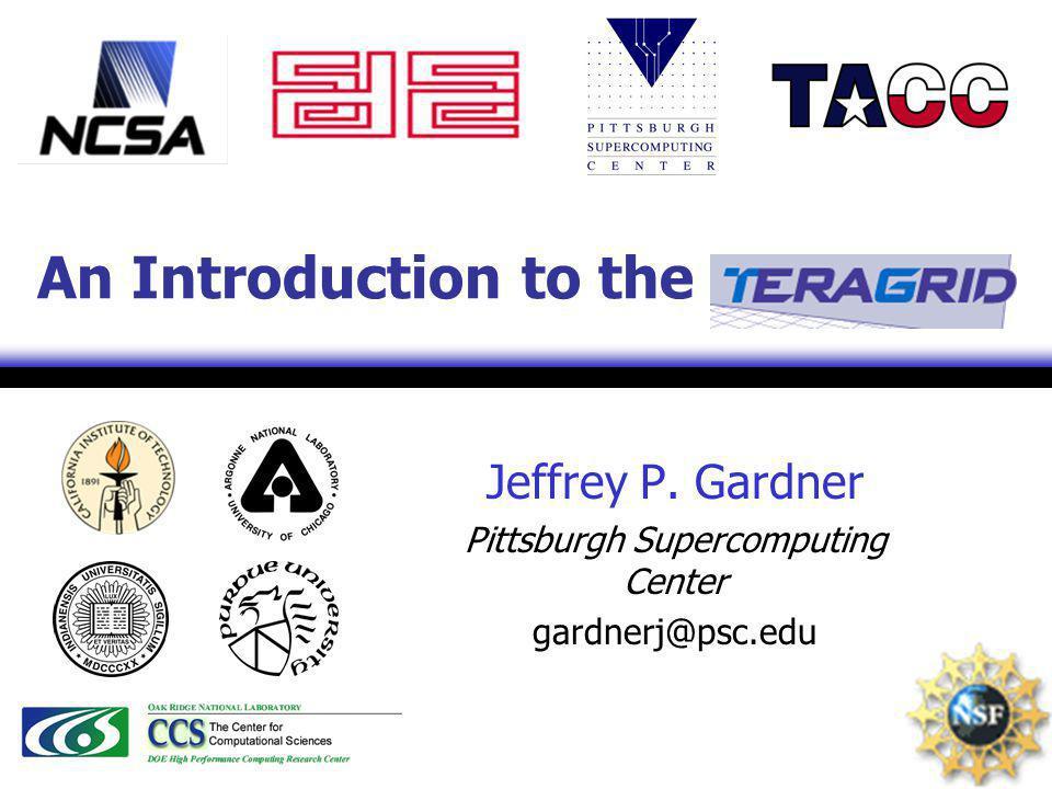 1 An Introduction to the Jeffrey P. Gardner Pittsburgh Supercomputing Center gardnerj@psc.edu