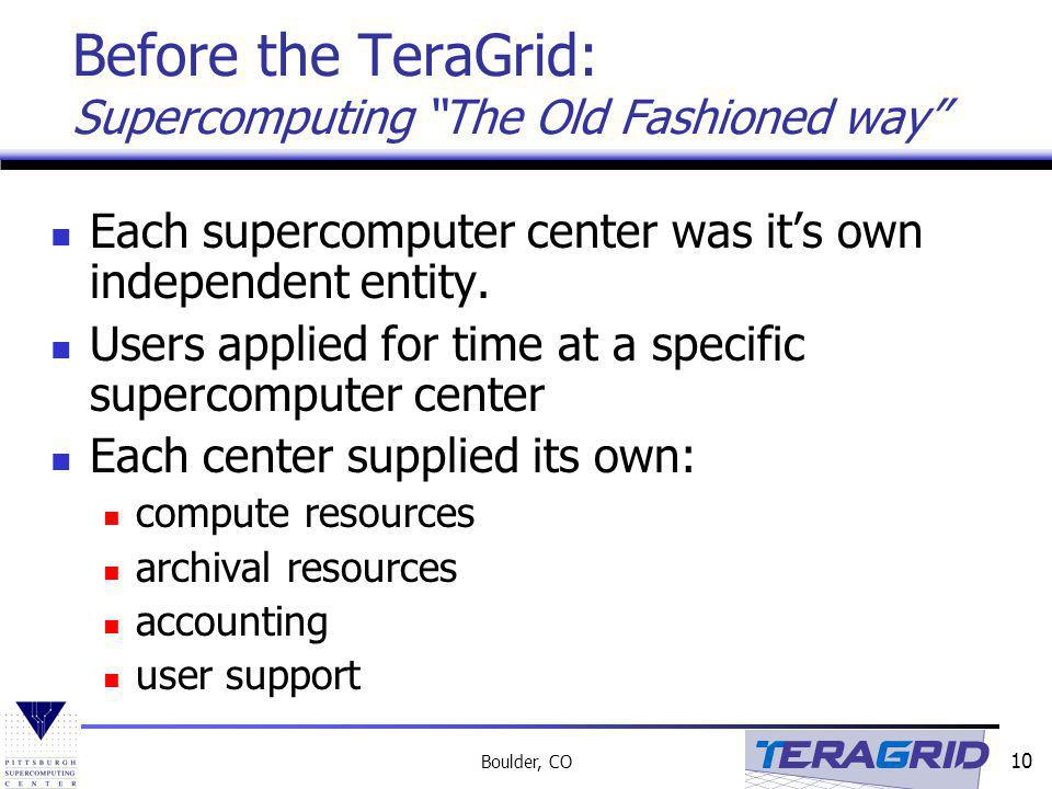 10 Boulder, CO Before the TeraGrid: Supercomputing The Old Fashioned way Each supercomputer center was its own independent entity.