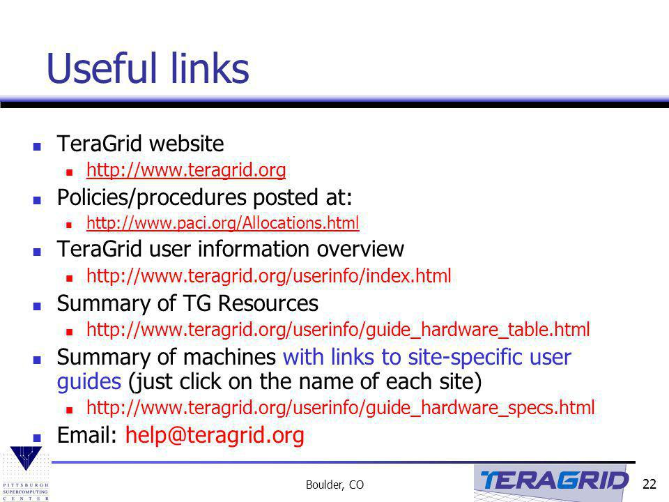 22 Boulder, CO Useful links TeraGrid website http://www.teragrid.org Policies/procedures posted at: http://www.paci.org/Allocations.html TeraGrid user information overview http://www.teragrid.org/userinfo/index.html Summary of TG Resources http://www.teragrid.org/userinfo/guide_hardware_table.html Summary of machines with links to site-specific user guides (just click on the name of each site) http://www.teragrid.org/userinfo/guide_hardware_specs.html Email: help@teragrid.org