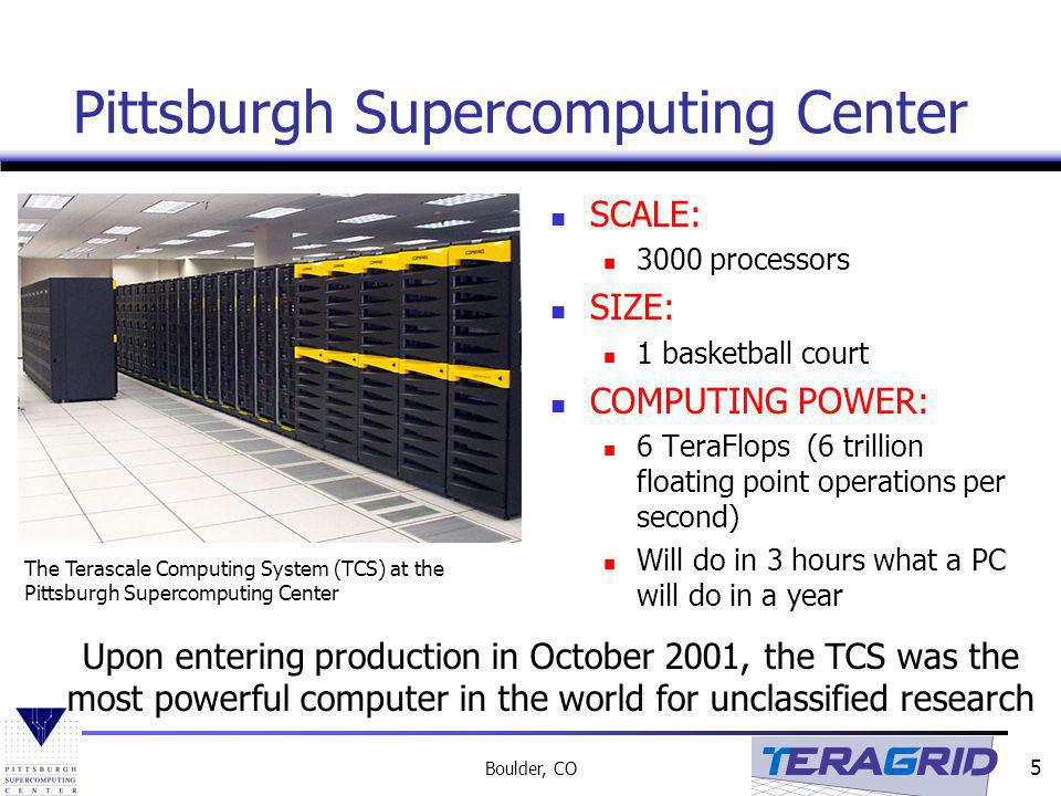 5 Boulder, CO Pittsburgh Supercomputing Center SCALE: 3000 processors SIZE: 1 basketball court COMPUTING POWER: 6 TeraFlops (6 trillion floating point operations per second) Will do in 3 hours what a PC will do in a year The Terascale Computing System (TCS) at the Pittsburgh Supercomputing Center Upon entering production in October 2001, the TCS was the most powerful computer in the world for unclassified research