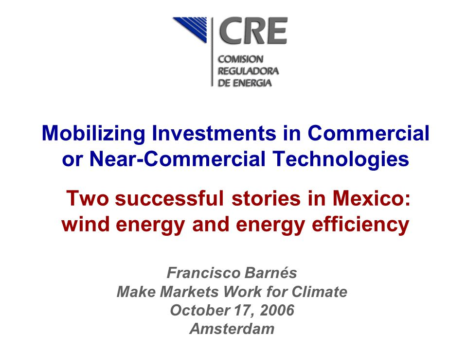 Mobilizing Investments in Commercial or Near-Commercial Technologies Two successful stories in Mexico: wind energy and energy efficiency Francisco Bar