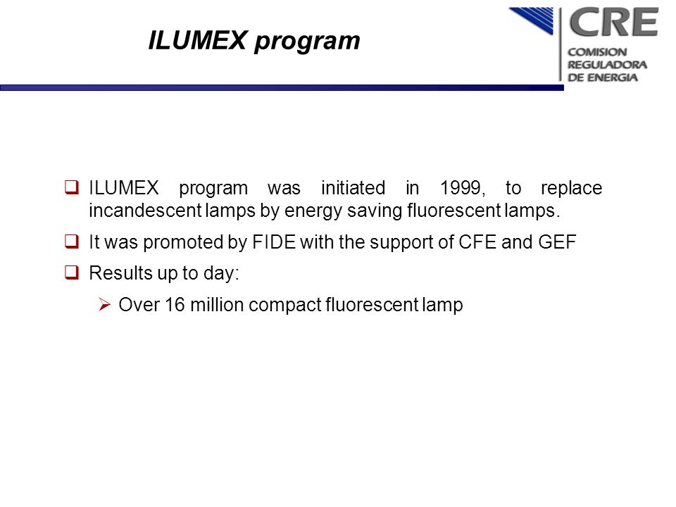 ILUMEX program ILUMEX program was initiated in 1999, to replace incandescent lamps by energy saving fluorescent lamps. It was promoted by FIDE with th