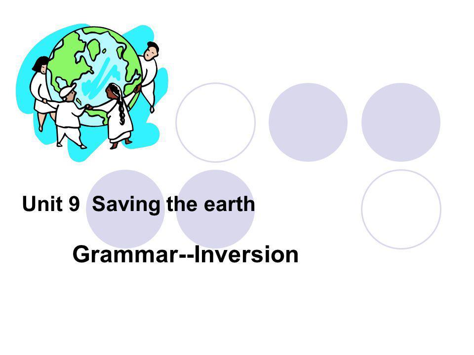 Unit 9 Saving the earth Grammar--Inversion