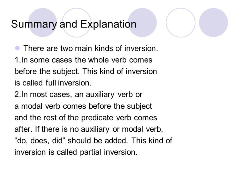 Summary and Explanation There are two main kinds of inversion. 1.In some cases the whole verb comes before the subject. This kind of inversion is call