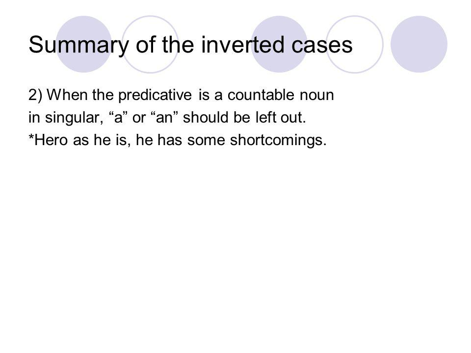 Summary of the inverted cases 2) When the predicative is a countable noun in singular, a or an should be left out. *Hero as he is, he has some shortco