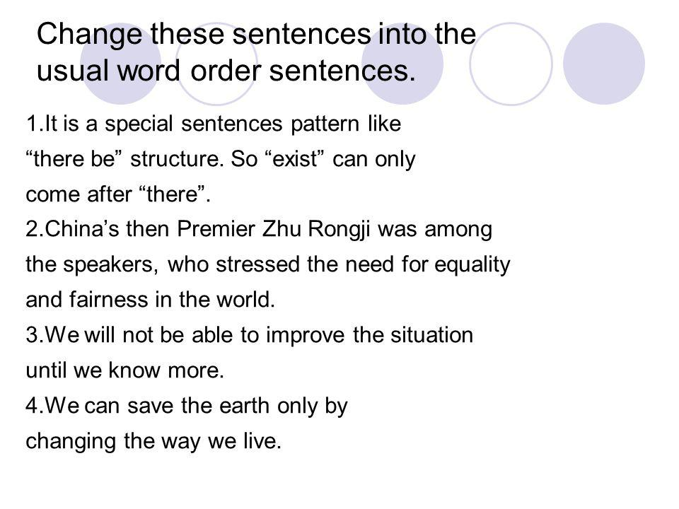 Change these sentences into the usual word order sentences. 1.It is a special sentences pattern like there be structure. So exist can only come after
