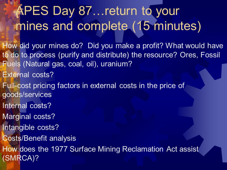 APES Day 87…return to your mines and complete (15 minutes) How did your mines do? Did you make a profit? What would have to do to process (purify and