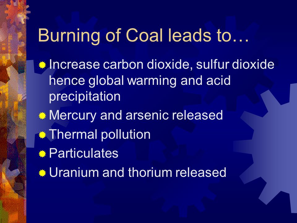 Burning of Coal leads to… Increase carbon dioxide, sulfur dioxide hence global warming and acid precipitation Mercury and arsenic released Thermal pol