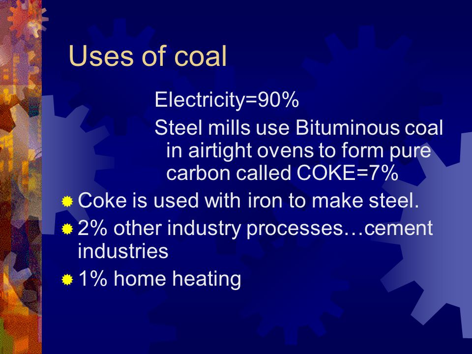 Uses of coal Electricity=90% Steel mills use Bituminous coal in airtight ovens to form pure carbon called COKE=7% Coke is used with iron to make steel