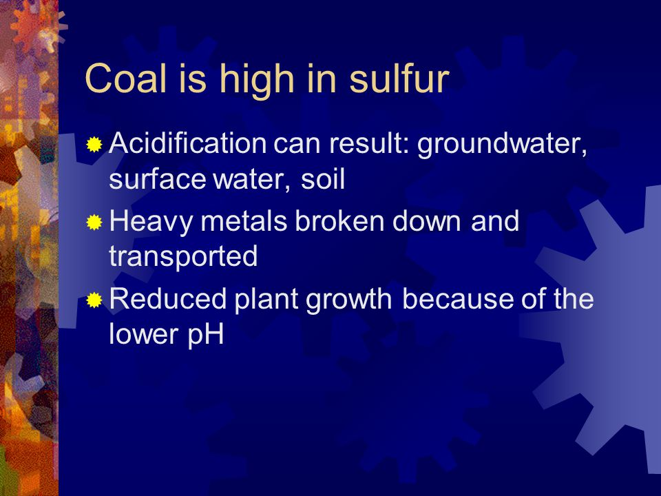 Coal is high in sulfur Acidification can result: groundwater, surface water, soil Heavy metals broken down and transported Reduced plant growth becaus