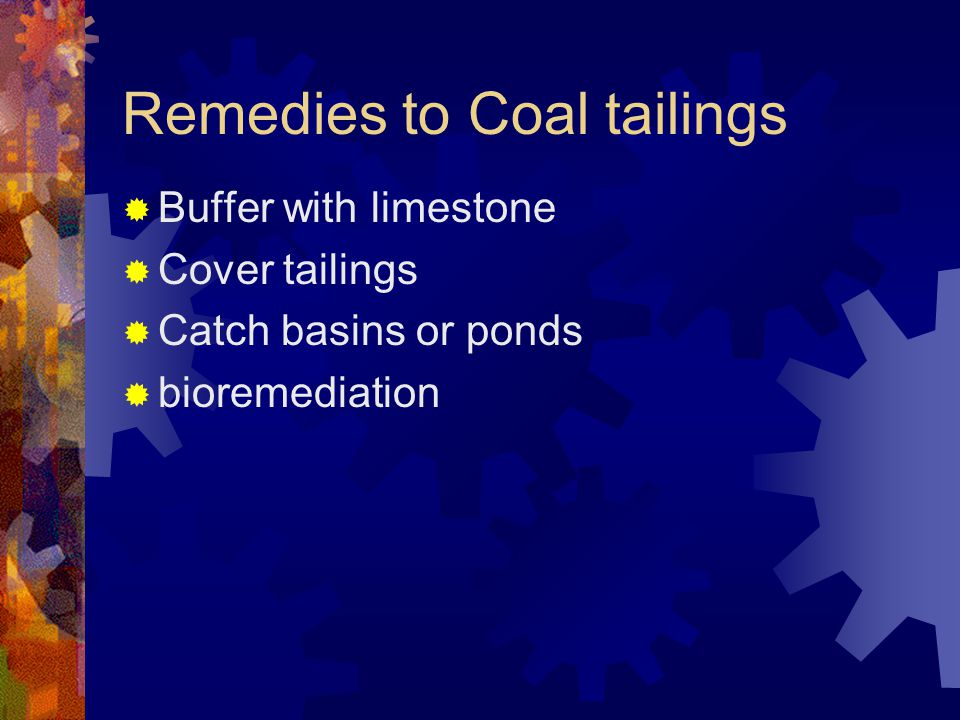 Remedies to Coal tailings Buffer with limestone Cover tailings Catch basins or ponds bioremediation