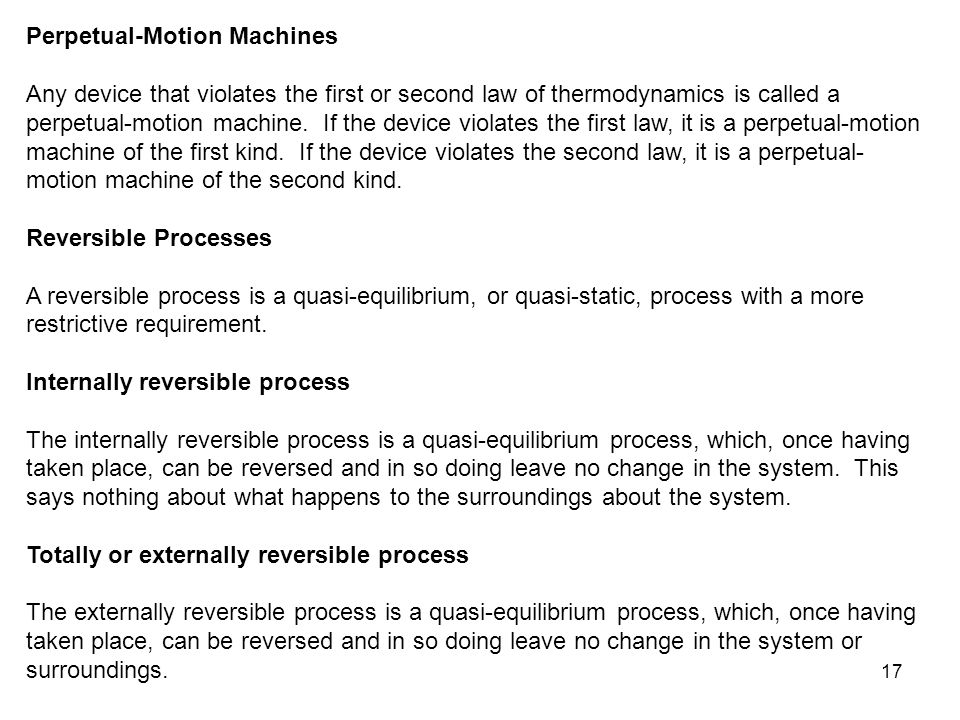 17 Perpetual-Motion Machines Any device that violates the first or second law of thermodynamics is called a perpetual-motion machine. If the device vi