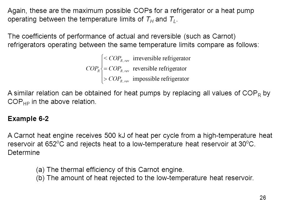 26 Again, these are the maximum possible COPs for a refrigerator or a heat pump operating between the temperature limits of T H and T L. The coefficie