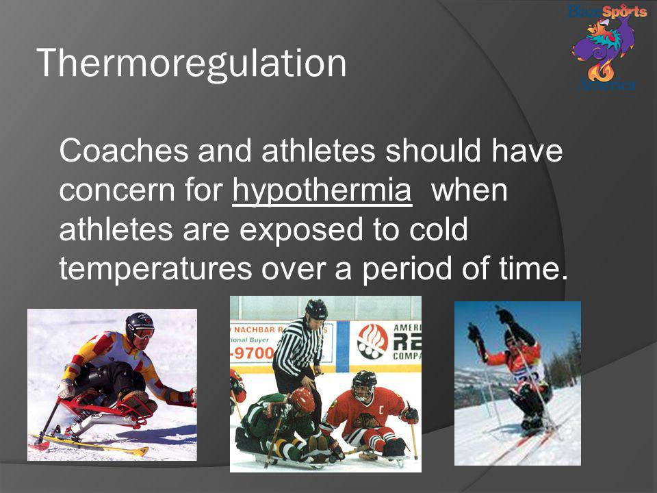 Thermoregulation Coaches and athletes should have concern for hypothermia when athletes are exposed to cold temperatures over a period of time.