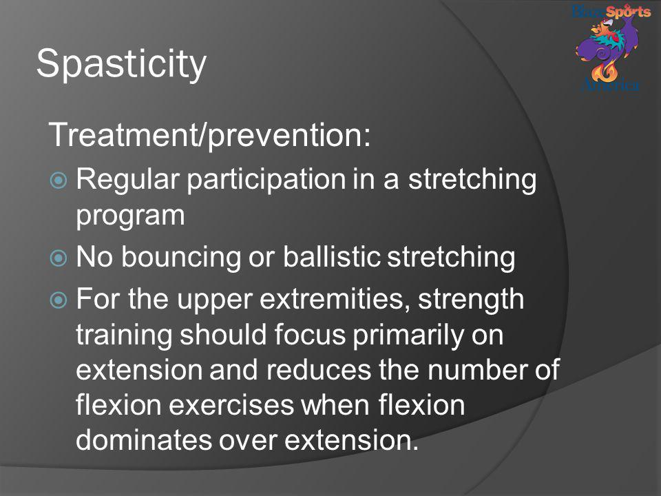 Spasticity Treatment/prevention: Regular participation in a stretching program No bouncing or ballistic stretching For the upper extremities, strength