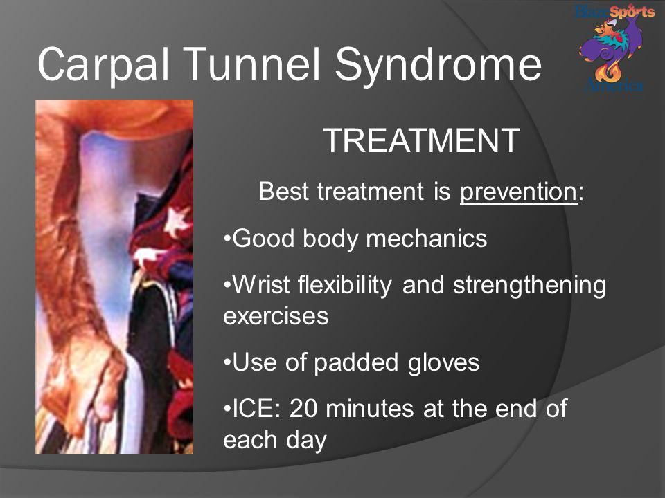 Carpal Tunnel Syndrome TREATMENT Best treatment is prevention: Good body mechanics Wrist flexibility and strengthening exercises Use of padded gloves