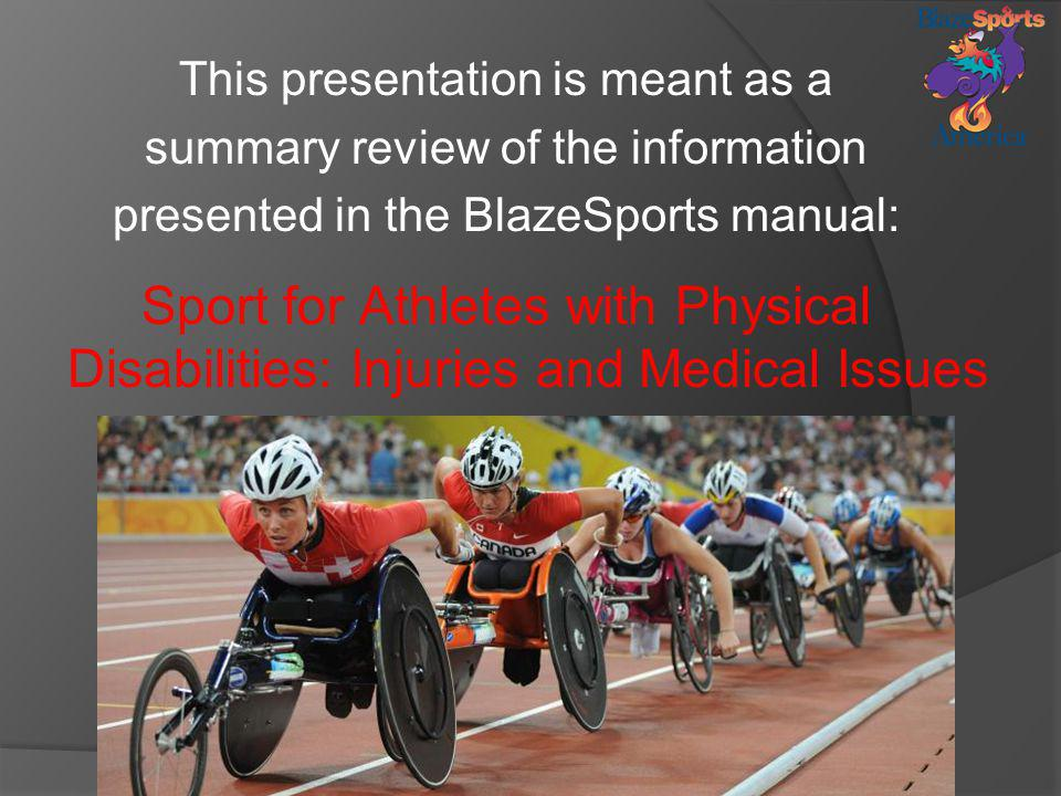 This presentation is meant as a summary review of the information presented in the BlazeSports manual: Sport for Athletes with Physical Disabilities: