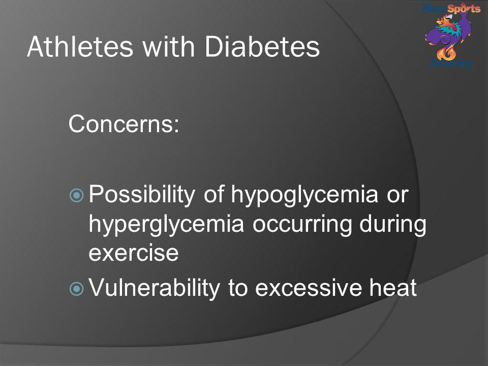 Athletes with Diabetes Concerns: Possibility of hypoglycemia or hyperglycemia occurring during exercise Vulnerability to excessive heat