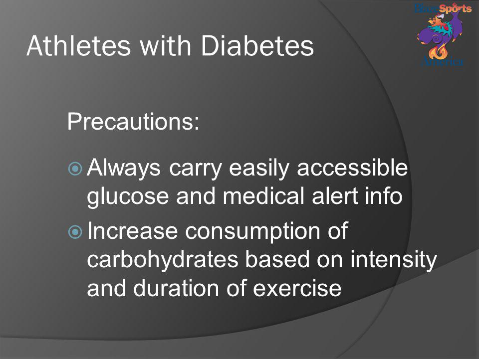 Athletes with Diabetes Precautions: Always carry easily accessible glucose and medical alert info Increase consumption of carbohydrates based on inten