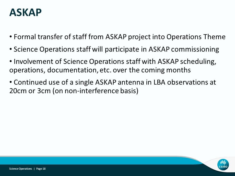 Formal transfer of staff from ASKAP project into Operations Theme Science Operations staff will participate in ASKAP commissioning Involvement of Science Operations staff with ASKAP scheduling, operations, documentation, etc.