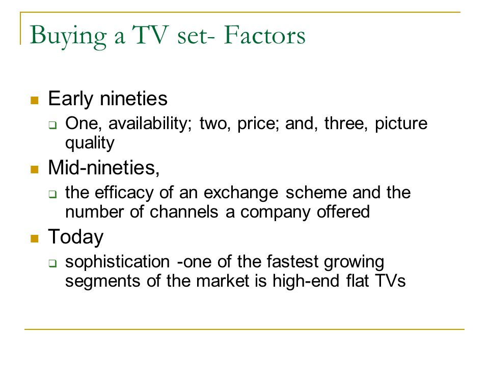 Buying a TV set- Factors Early nineties One, availability; two, price; and, three, picture quality Mid-nineties, the efficacy of an exchange scheme and the number of channels a company offered Today sophistication -one of the fastest growing segments of the market is high-end flat TVs
