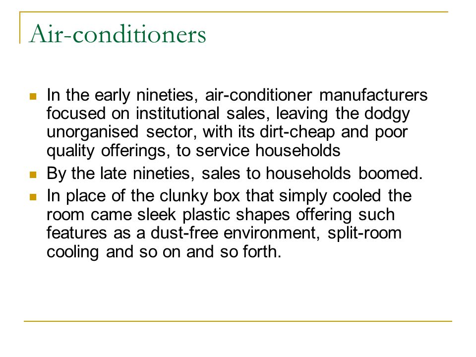 Air-conditioners In the early nineties, air-conditioner manufacturers focused on institutional sales, leaving the dodgy unorganised sector, with its dirt-cheap and poor quality offerings, to service households By the late nineties, sales to households boomed.