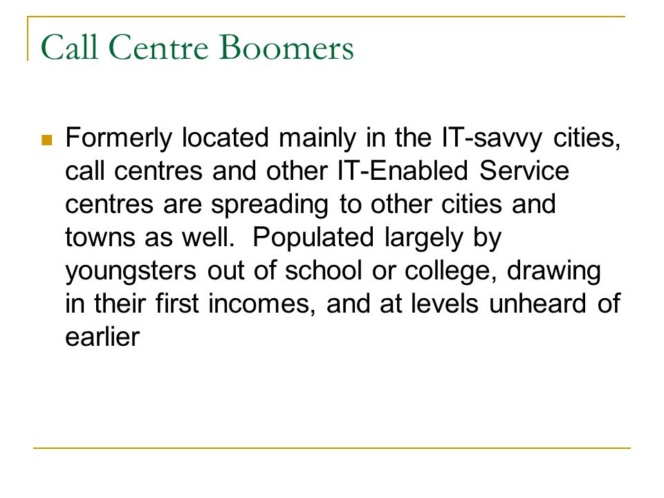 Call Centre Boomers Formerly located mainly in the IT-savvy cities, call centres and other IT-Enabled Service centres are spreading to other cities and towns as well.
