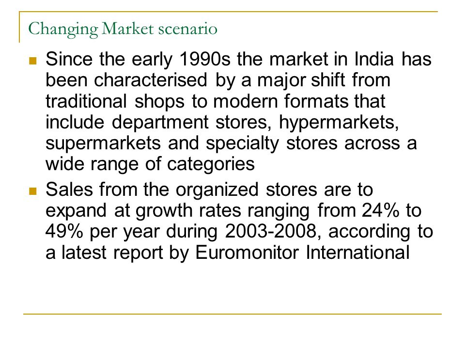 Changing Market scenario Since the early 1990s the market in India has been characterised by a major shift from traditional shops to modern formats that include department stores, hypermarkets, supermarkets and specialty stores across a wide range of categories Sales from the organized stores are to expand at growth rates ranging from 24% to 49% per year during 2003-2008, according to a latest report by Euromonitor International
