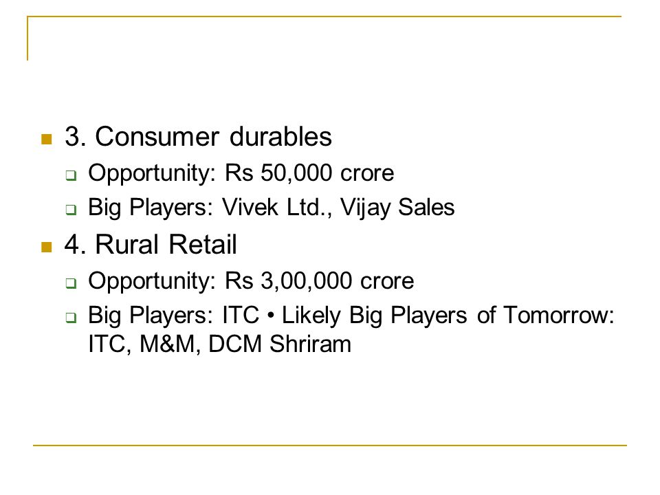 3. Consumer durables Opportunity: Rs 50,000 crore Big Players: Vivek Ltd., Vijay Sales 4.