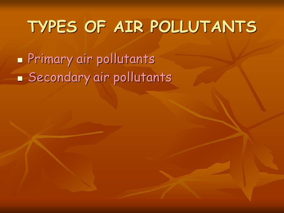 TYPES OF AIR POLLUTANTS Primary air pollutants Primary air pollutants Secondary air pollutants Secondary air pollutants