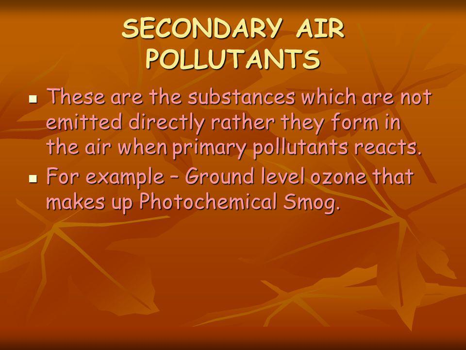 SECONDARY AIR POLLUTANTS These are the substances which are not emitted directly rather they form in the air when primary pollutants reacts.