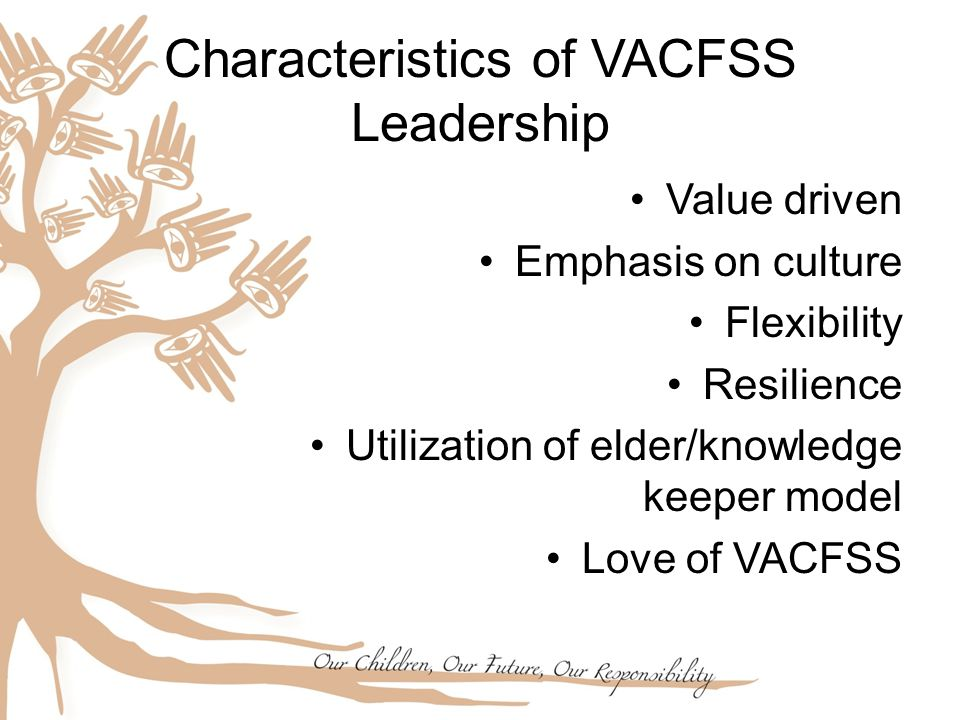 Characteristics of VACFSS Leadership Value driven Emphasis on culture Flexibility Resilience Utilization of elder/knowledge keeper model Love of VACFS