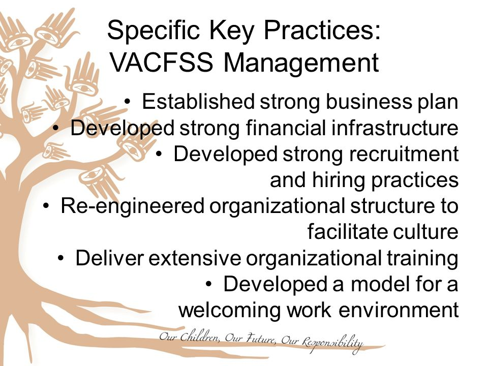 Specific Key Practices: VACFSS Management Established strong business plan Developed strong financial infrastructure Developed strong recruitment and hiring practices Re-engineered organizational structure to facilitate culture Deliver extensive organizational training Developed a model for a welcoming work environment