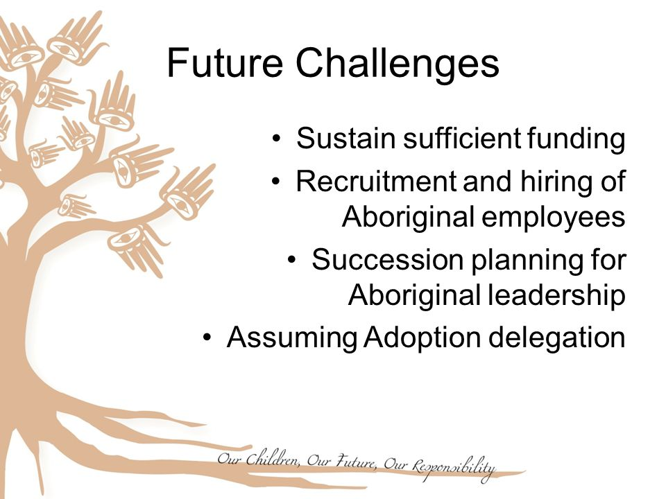 Future Challenges Sustain sufficient funding Recruitment and hiring of Aboriginal employees Succession planning for Aboriginal leadership Assuming Adoption delegation