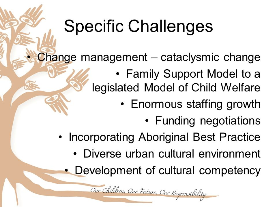 Specific Challenges Change management – cataclysmic change Family Support Model to a legislated Model of Child Welfare Enormous staffing growth Funding negotiations Incorporating Aboriginal Best Practice Diverse urban cultural environment Development of cultural competency