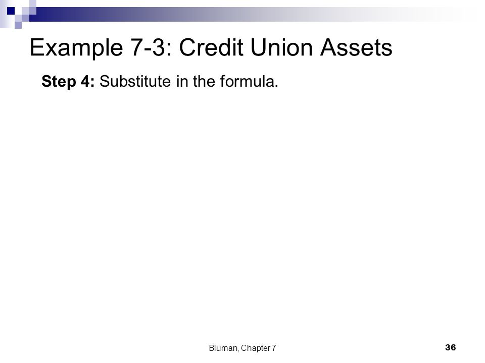 Example 7-3: Credit Union Assets Bluman, Chapter 7 36 Step 4: Substitute in the formula.