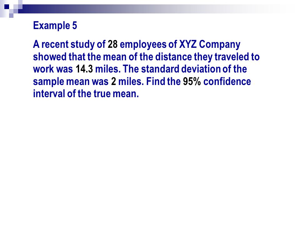 Example 5 A recent study of 28 employees of XYZ Company showed that the mean of the distance they traveled to work was 14.3 miles. The standard deviat