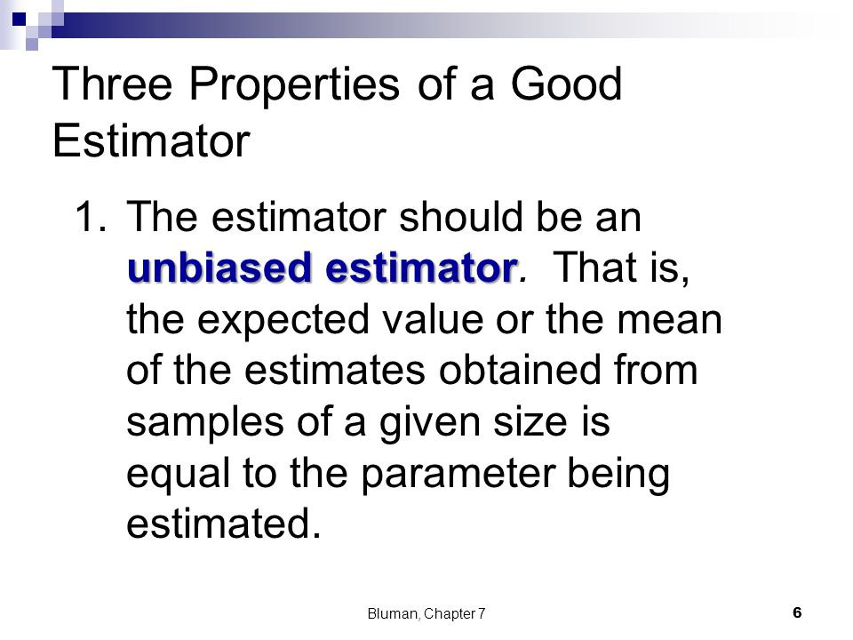 Three Properties of a Good Estimator unbiased estimator 1.The estimator should be an unbiased estimator. That is, the expected value or the mean of th