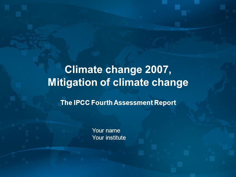 Climate change 2007, Mitigation of climate change The IPCC Fourth Assessment Report Your name Your institute