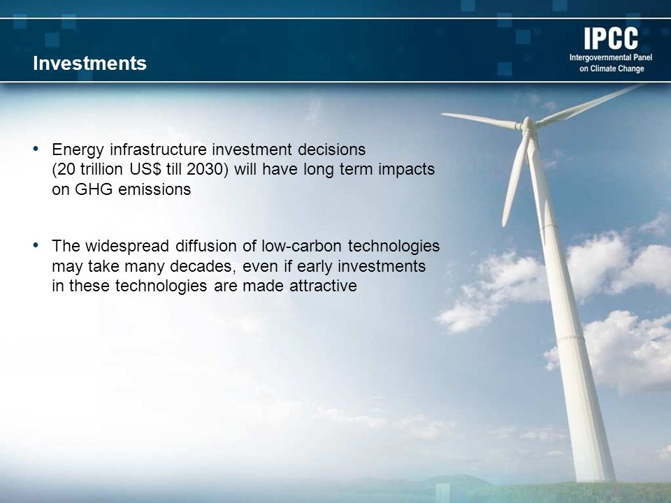 Investments Energy infrastructure investment decisions (20 trillion US$ till 2030) will have long term impacts on GHG emissions The widespread diffusion of low-carbon technologies may take many decades, even if early investments in these technologies are made attractive