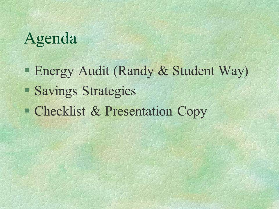 Agenda §Energy Audit (Randy & Student Way) §Savings Strategies §Checklist & Presentation Copy