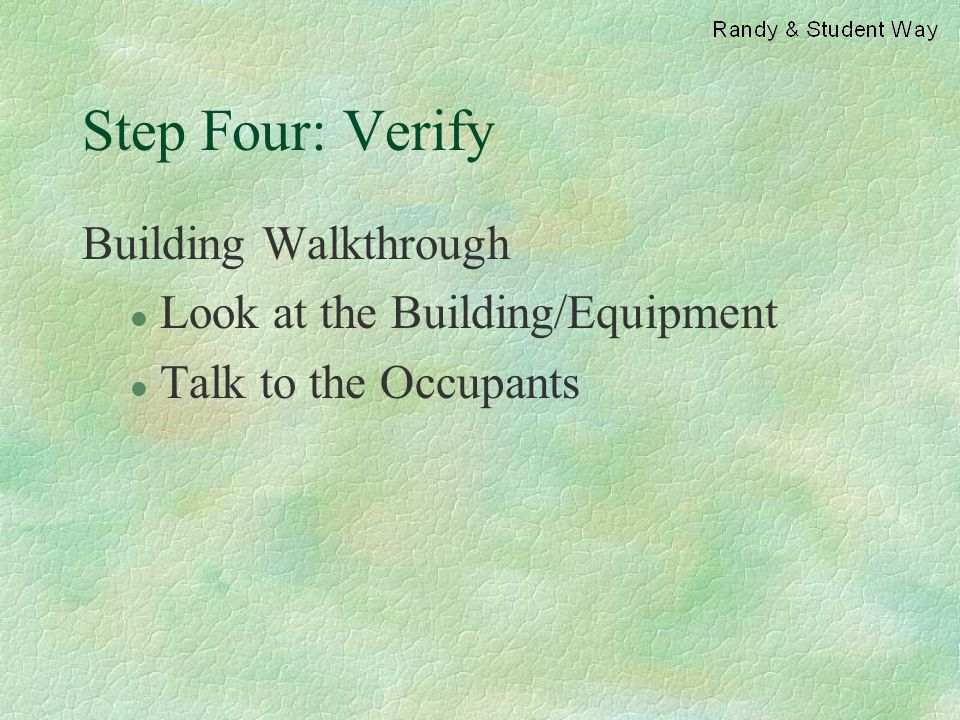 Step Four: Verify Building Walkthrough l Look at the Building/Equipment l Talk to the Occupants