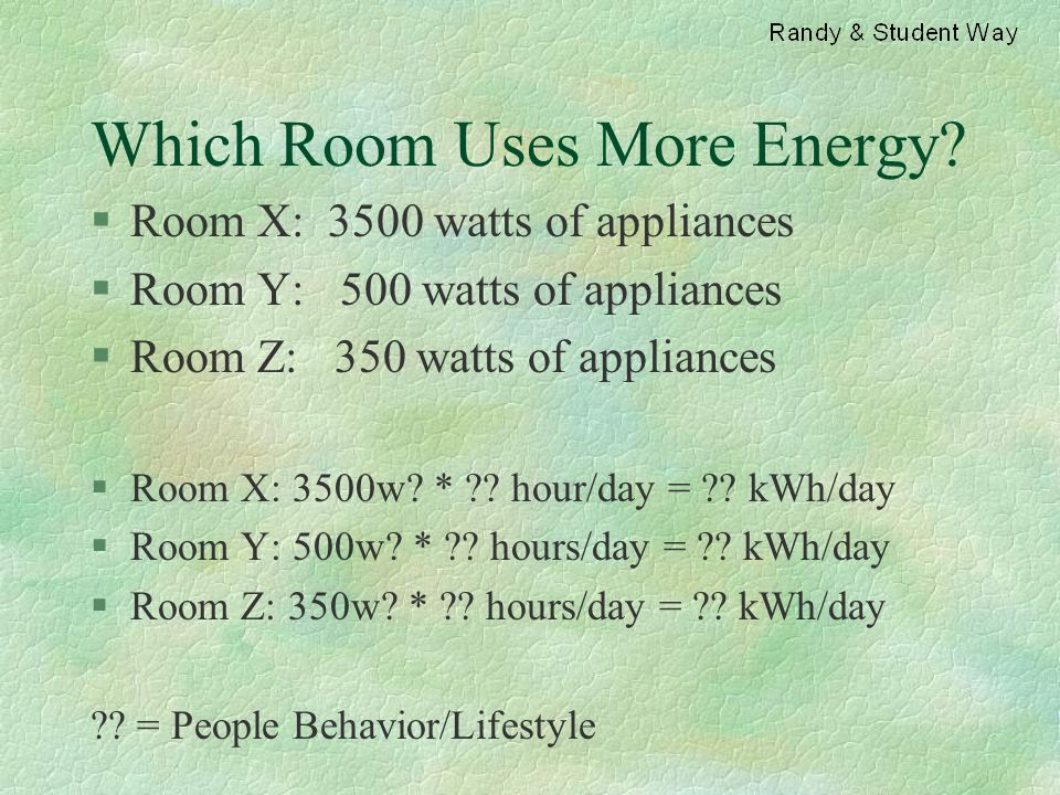 Which Room Uses More Energy? §Room X: 3500 watts of appliances §Room Y: 500 watts of appliances §Room Z: 350 watts of appliances §Room X: 3500w? * ??