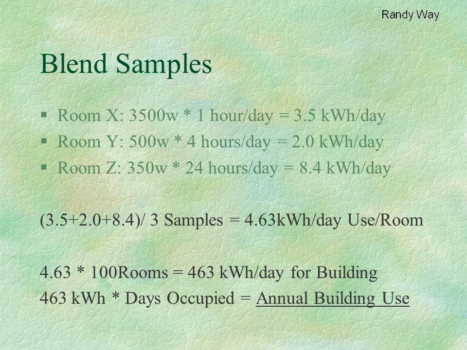 Blend Samples §Room X: 3500w * 1 hour/day = 3.5 kWh/day §Room Y: 500w * 4 hours/day = 2.0 kWh/day §Room Z: 350w * 24 hours/day = 8.4 kWh/day (3.5+2.0+8.4)/ 3 Samples = 4.63kWh/day Use/Room 4.63 * 100Rooms = 463 kWh/day for Building 463 kWh * Days Occupied = Annual Building Use