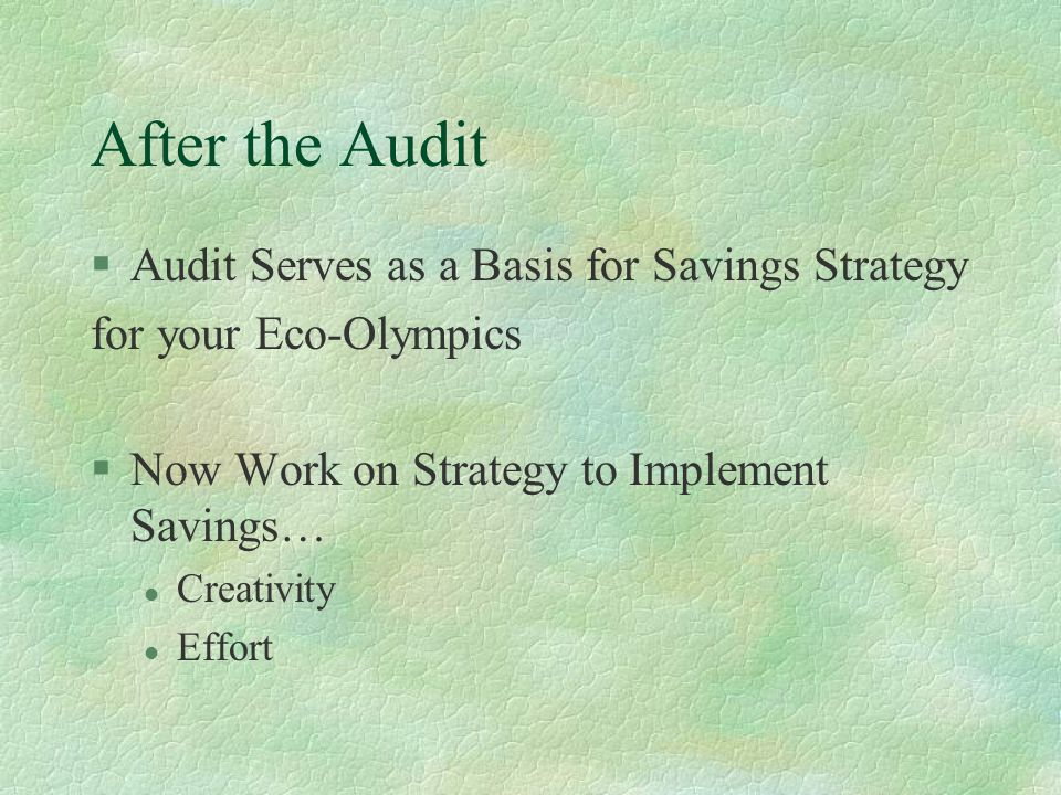 After the Audit §Audit Serves as a Basis for Savings Strategy for your Eco-Olympics §Now Work on Strategy to Implement Savings… l Creativity l Effort